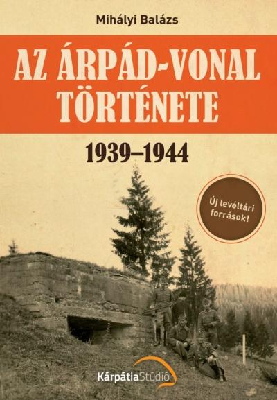 Mihályi Balázs: Az Árpád-vonal története 1939–1944